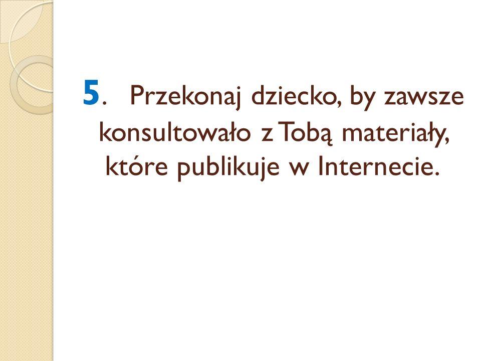 5.Przekonaj dziecko, by zawsze konsultowało z Tobą materiały, które publikuje w Internecie.