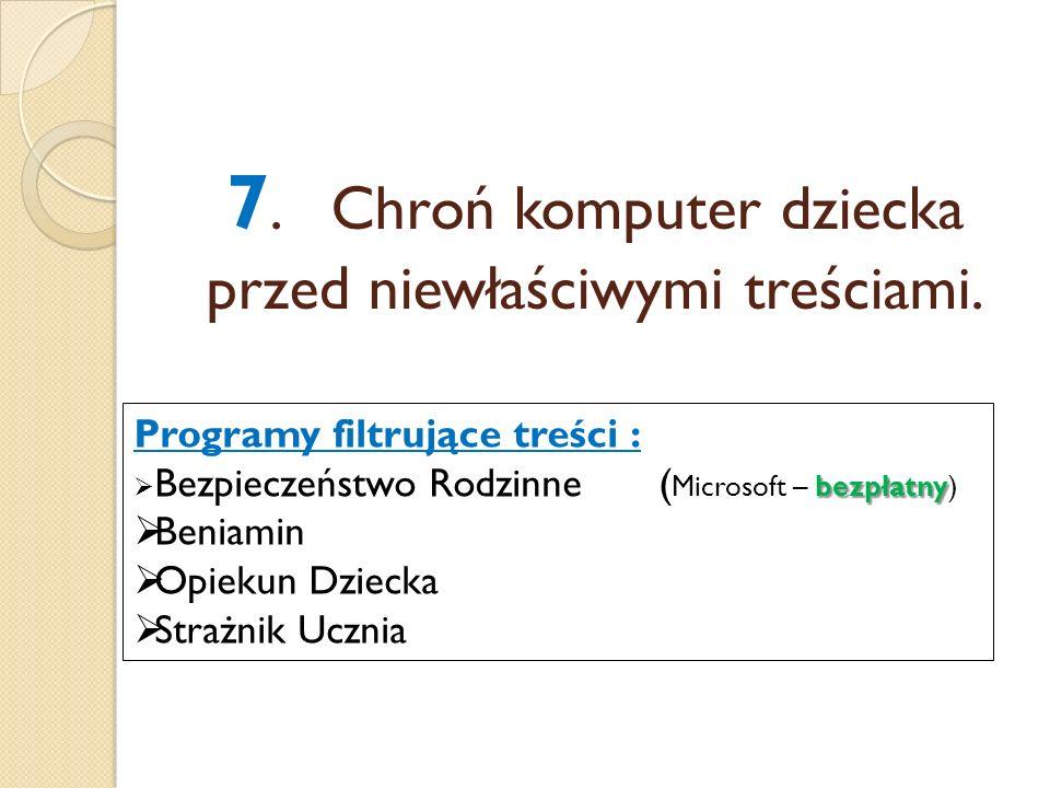 7.Chroń komputer dziecka przed niewłaściwymi treściami. Programy filtrujące treści : bezpłatny Bezpieczeństwo Rodzinne( Microsoft – bezpłatny) Beniami