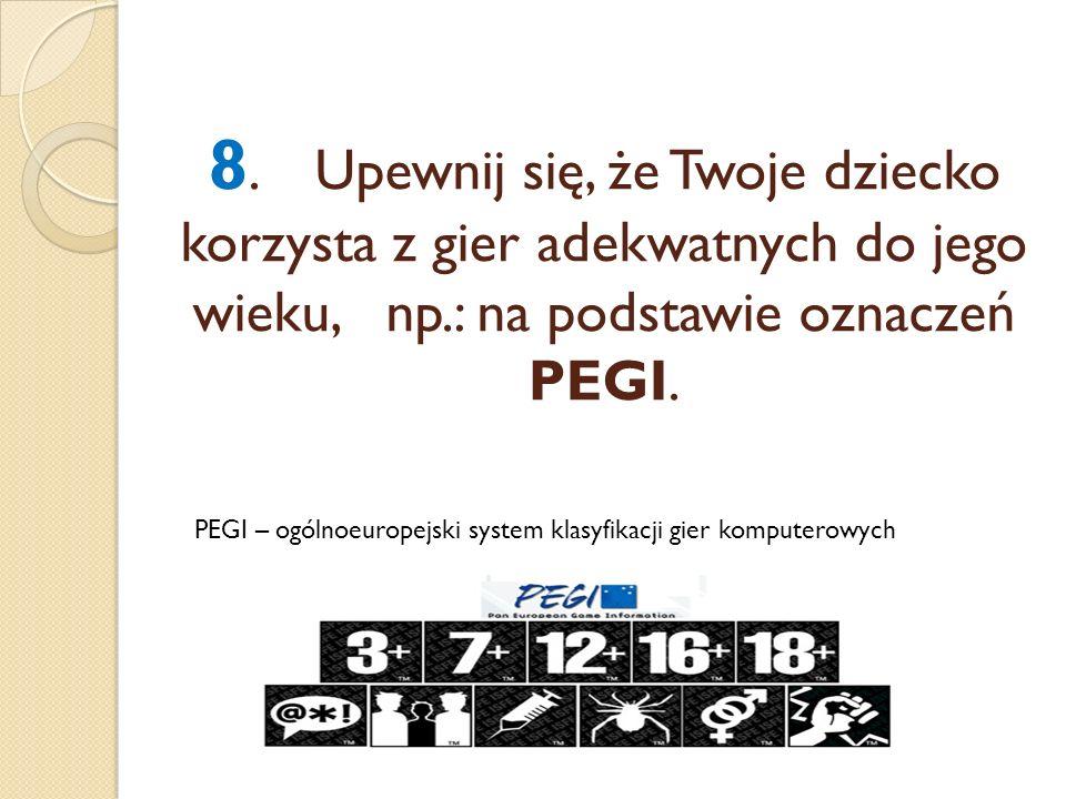8.Upewnij się, że Twoje dziecko korzysta z gier adekwatnych do jego wieku, np.: na podstawie oznaczeń PEGI. PEGI – ogólnoeuropejski system klasyfikacj