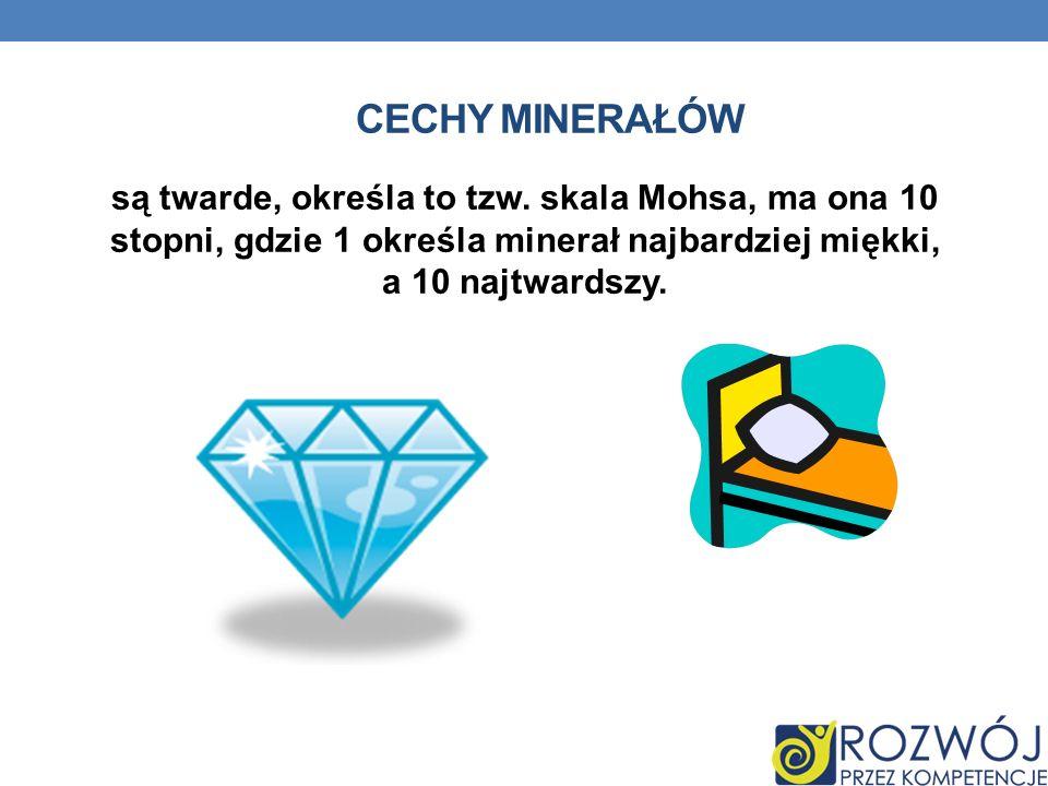 CECHY MINERAŁÓW są twarde, określa to tzw. skala Mohsa, ma ona 10 stopni, gdzie 1 określa minerał najbardziej miękki, a 10 najtwardszy.
