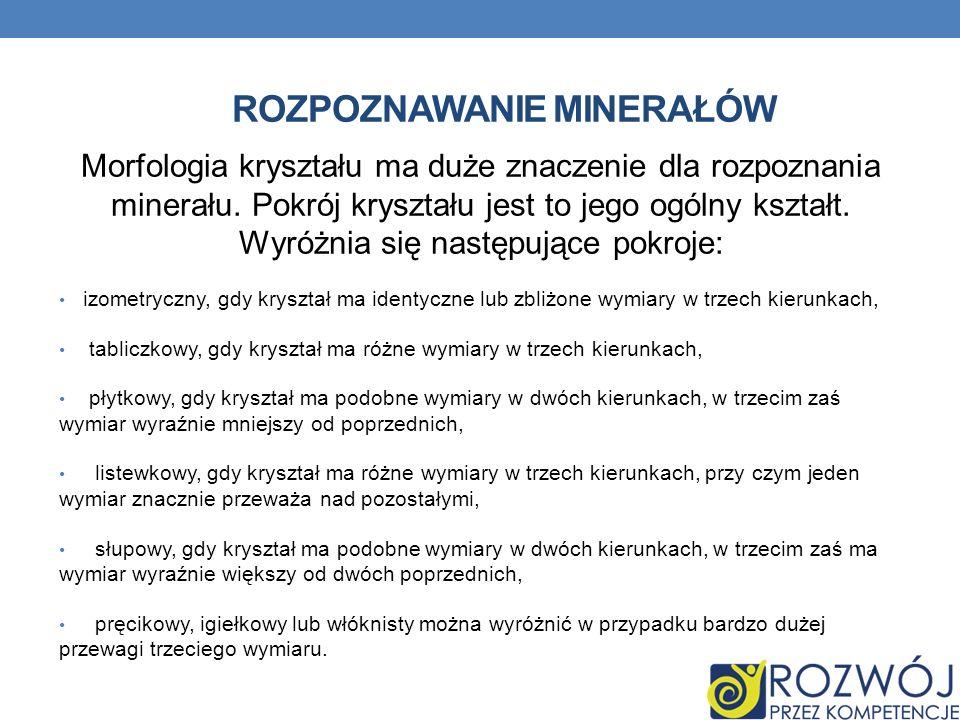 ROZPOZNAWANIE MINERAŁÓW Morfologia kryształu ma duże znaczenie dla rozpoznania minerału. Pokrój kryształu jest to jego ogólny kształt. Wyróżnia się na