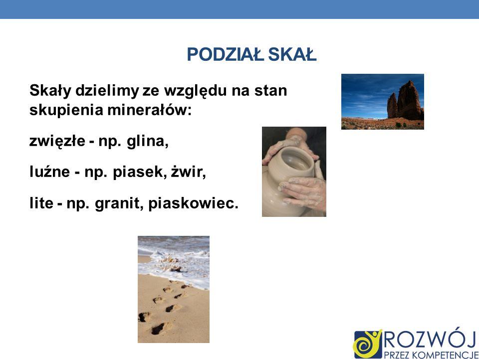 PODZIAŁ SKAŁ Skały dzielimy ze względu na stan skupienia minerałów: zwięzłe - np. glina, luźne - np. piasek, żwir, lite - np. granit, piaskowiec.