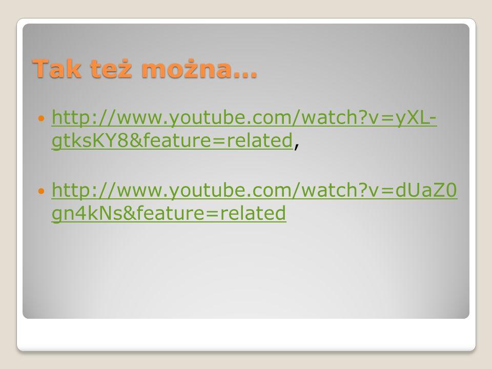 Tak też można… http://www.youtube.com/watch?v=yXL- gtksKY8&feature=related, http://www.youtube.com/watch?v=yXL- gtksKY8&feature=related http://www.you