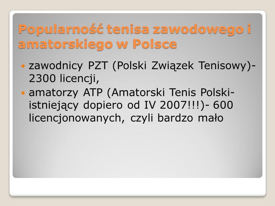 Popularność tenisa zawodowego i amatorskiego w Polsce zawodnicy PZT (Polski Związek Tenisowy)- 2300 licencji, amatorzy ATP (Amatorski Tenis Polski- is