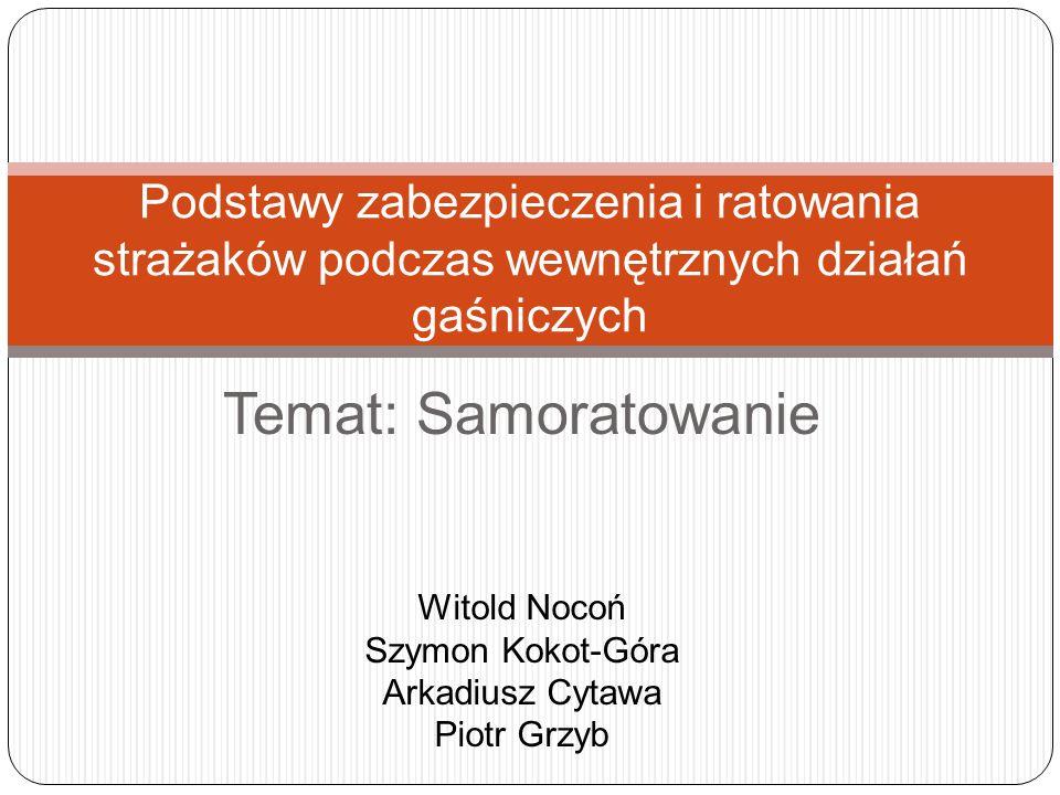 Temat: Samoratowanie Podstawy zabezpieczenia i ratowania strażaków podczas wewnętrznych działań gaśniczych Witold Nocoń Szymon Kokot-Góra Arkadiusz Cy