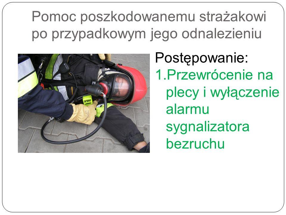 Pomoc poszkodowanemu strażakowi po przypadkowym jego odnalezieniu Postępowanie: 1.Przewrócenie na plecy i wyłączenie alarmu sygnalizatora bezruchu
