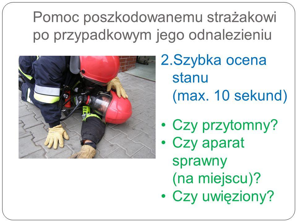 Pomoc poszkodowanemu strażakowi po przypadkowym jego odnalezieniu 2.Szybka ocena stanu (max. 10 sekund) Czy przytomny? Czy aparat sprawny (na miejscu)