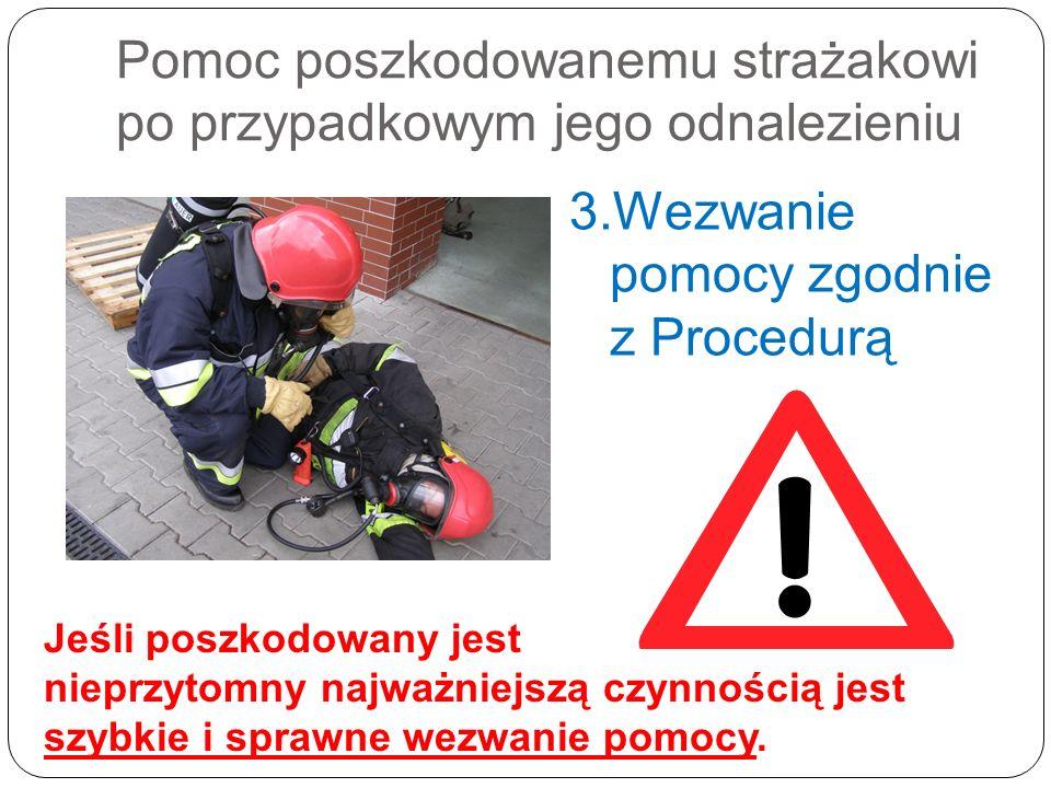 Pomoc poszkodowanemu strażakowi po przypadkowym jego odnalezieniu 3.Wezwanie pomocy zgodnie z Procedurą Jeśli poszkodowany jest nieprzytomny najważnie