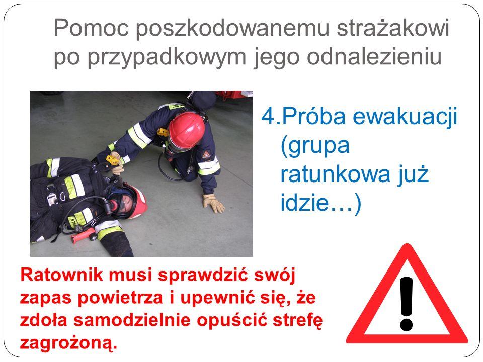 Pomoc poszkodowanemu strażakowi po przypadkowym jego odnalezieniu 4.Próba ewakuacji (grupa ratunkowa już idzie…) Ratownik musi sprawdzić swój zapas po