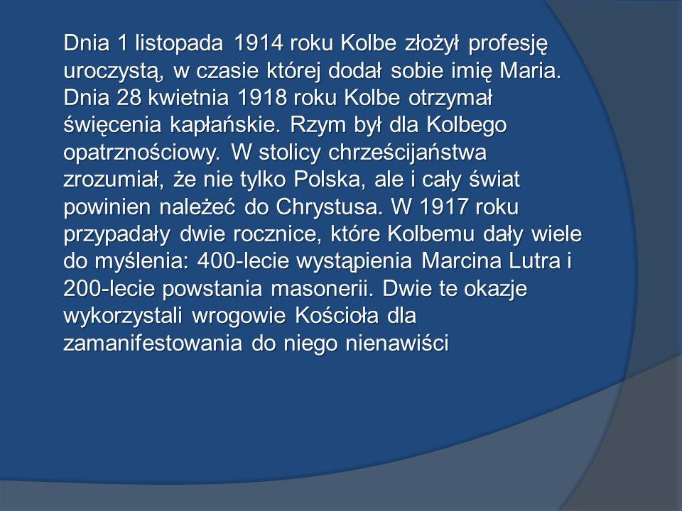 Dnia 1 listopada 1914 roku Kolbe złożył profesję uroczystą, w czasie której dodał sobie imię Maria. Dnia 28 kwietnia 1918 roku Kolbe otrzymał święceni