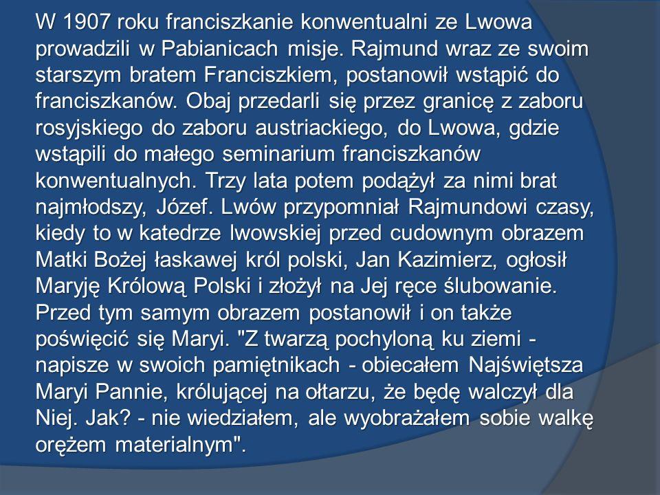 W 1907 roku franciszkanie konwentualni ze Lwowa prowadzili w Pabianicach misje. Rajmund wraz ze swoim starszym bratem Franciszkiem, postanowił wstąpić