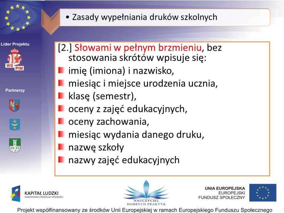 Zasady wypełniania druków szkolnych [2.] Słowami w pełnym brzmieniu, bez stosowania skrótów wpisuje się: imię (imiona) i nazwisko, miesiąc i miejsce urodzenia ucznia, klasę (semestr), oceny z zajęć edukacyjnych, oceny zachowania, miesiąc wydania danego druku, nazwę szkoły nazwy zajęć edukacyjnych