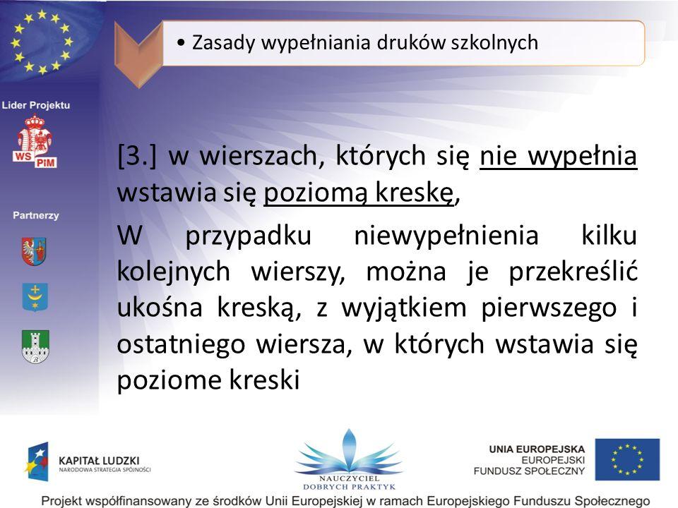 Zasady wypełniania druków szkolnych [3.] w wierszach, których się nie wypełnia wstawia się poziomą kreskę, W przypadku niewypełnienia kilku kolejnych wierszy, można je przekreślić ukośna kreską, z wyjątkiem pierwszego i ostatniego wiersza, w których wstawia się poziome kreski