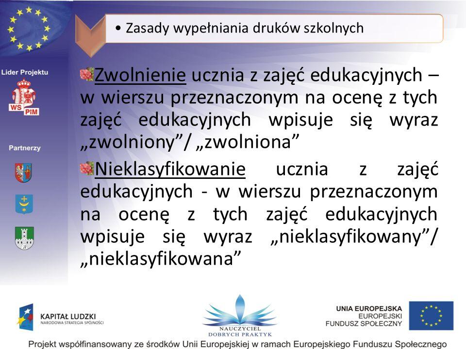 Zasady wypełniania druków szkolnych Zwolnienie ucznia z zajęć edukacyjnych – w wierszu przeznaczonym na ocenę z tych zajęć edukacyjnych wpisuje się wyraz zwolniony/ zwolniona Nieklasyfikowanie ucznia z zajęć edukacyjnych - w wierszu przeznaczonym na ocenę z tych zajęć edukacyjnych wpisuje się wyraz nieklasyfikowany/ nieklasyfikowana