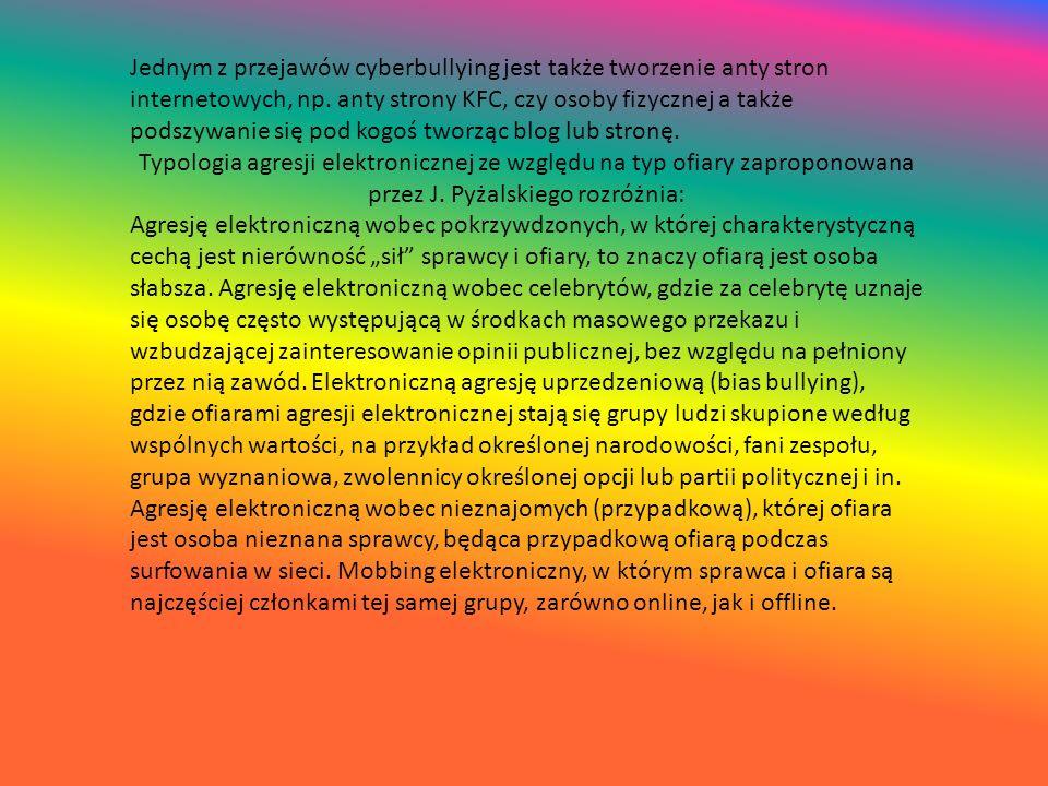 Jednym z przejawów cyberbullying jest także tworzenie anty stron internetowych, np. anty strony KFC, czy osoby fizycznej a także podszywanie się pod k