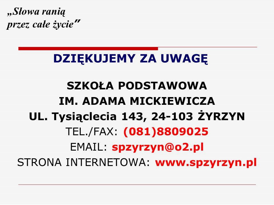 DZIĘKUJEMY ZA UWAGĘ SZKOŁA PODSTAWOWA IM. ADAMA MICKIEWICZA UL. Tysiąclecia 143, 24-103 ŻYRZYN TEL./FAX: (081)8809025 EMAIL: spzyrzyn@o2.pl STRONA INT