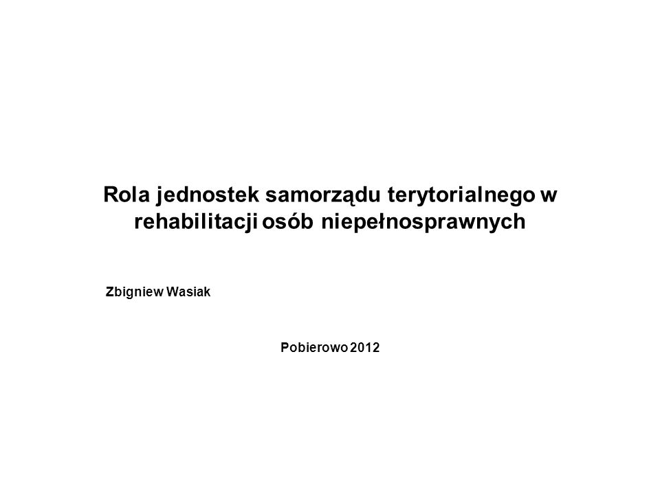 Rola jednostek samorządu terytorialnego w rehabilitacji osób niepełnosprawnych Zbigniew Wasiak Pobierowo 2012