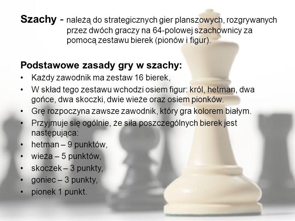 Szachy - należą do strategicznych gier planszowych, rozgrywanych przez dwóch graczy na 64-polowej szachownicy za pomocą zestawu bierek (pionów i figur