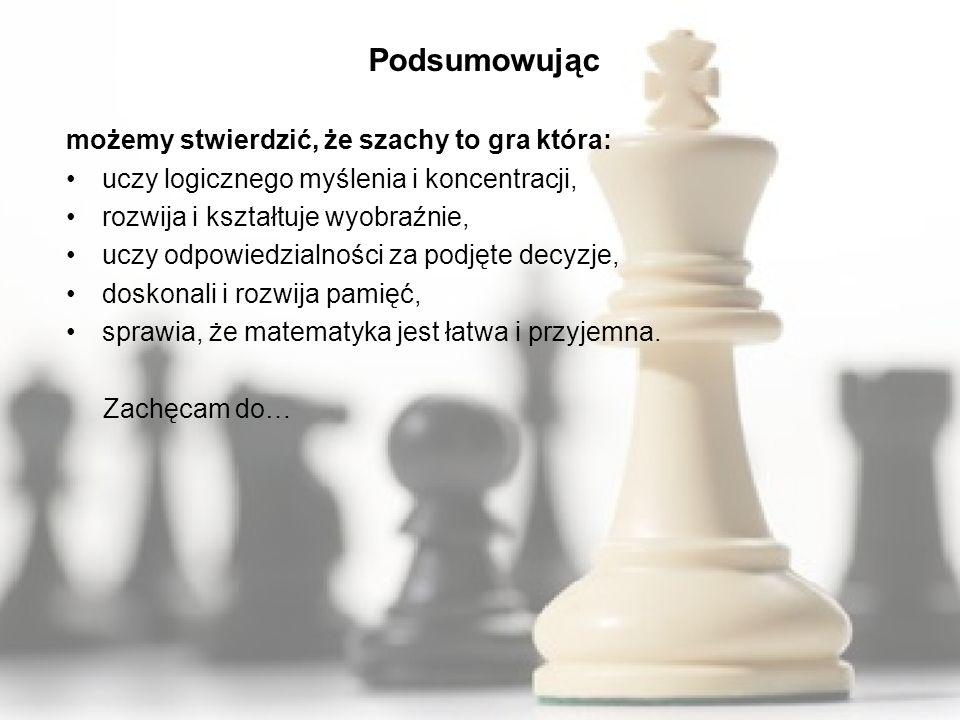 Podsumowując możemy stwierdzić, że szachy to gra która: uczy logicznego myślenia i koncentracji, rozwija i kształtuje wyobraźnie, uczy odpowiedzialności za podjęte decyzje, doskonali i rozwija pamięć, sprawia, że matematyka jest łatwa i przyjemna.