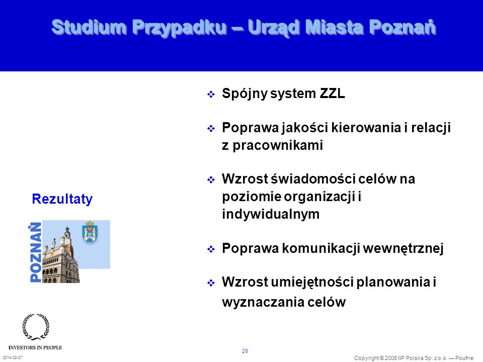 29 Copyright © 2005 IIP Polska Sp. z o.o. Poufne 2014-02-27 Studium Przypadku – Urząd Miasta Poznań Spójny system ZZL Poprawa jakości kierowania i rel