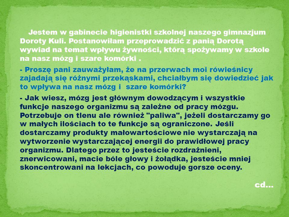 Jestem w gabinecie higienistki szkolnej naszego gimnazjum Doroty Kuli. Postanowiłam przeprowadzić z panią Dorotą wywiad na temat wpływu żywności, któr