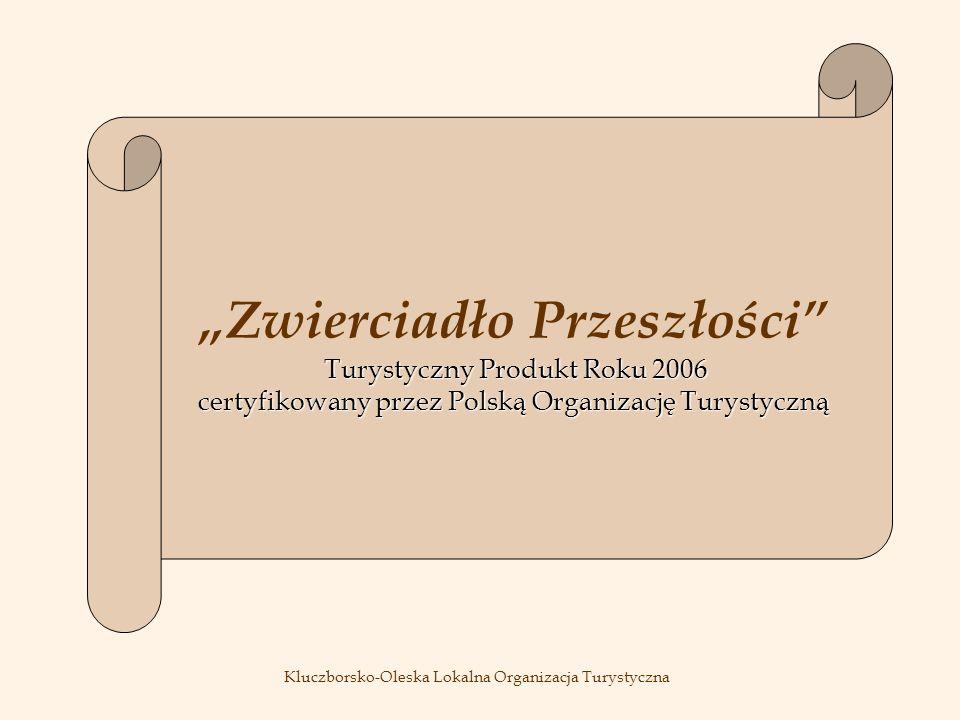 Turystyczny Produkt Roku 2006 certyfikowany przez Polską Organizację Turystyczną Zwierciadło Przeszłości Turystyczny Produkt Roku 2006 certyfikowany przez Polską Organizację Turystyczną Kluczborsko-Oleska Lokalna Organizacja Turystyczna