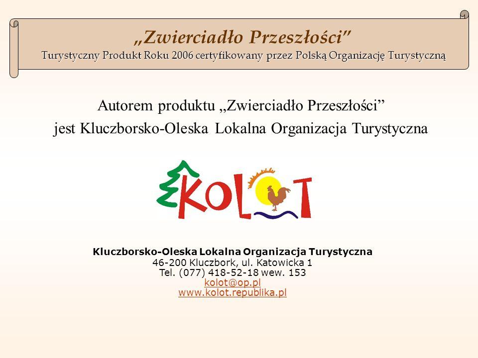 Autorem produktu Zwierciadło Przeszłości jest Kluczborsko-Oleska Lokalna Organizacja Turystyczna Turystyczny Produkt Roku 2006certyfikowany przez Polską Organizację Turystyczną Zwierciadło Przeszłości Turystyczny Produkt Roku 2006 certyfikowany przez Polską Organizację Turystyczną Kluczborsko-Oleska Lokalna Organizacja Turystyczna 46-200 Kluczbork, ul.