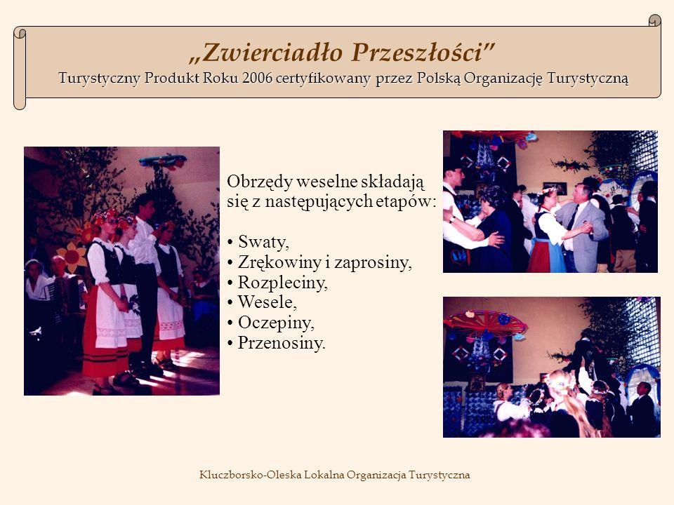 Turystyczny Produkt Roku 2006certyfikowany przez Polską Organizację Turystyczną Zwierciadło Przeszłości Turystyczny Produkt Roku 2006 certyfikowany przez Polską Organizację Turystyczną Kluczborsko-Oleska Lokalna Organizacja Turystyczna Obrzędy weselne składają się z następujących etapów: Swaty, Zrękowiny i zaprosiny, Rozpleciny, Wesele, Oczepiny, Przenosiny.