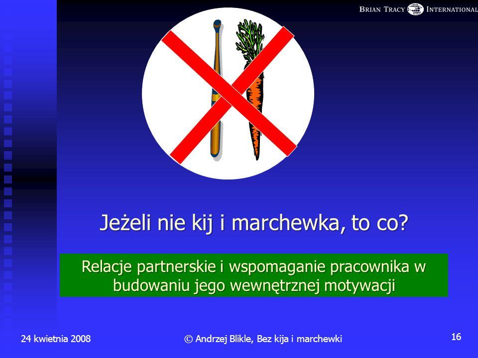Główne psychologiczno-społeczne wady kija i marchewki 24 kwietnia 200815© Andrzej Blikle, Bez kija i marchewki budują motywację zewnętrzną: pogoń za n