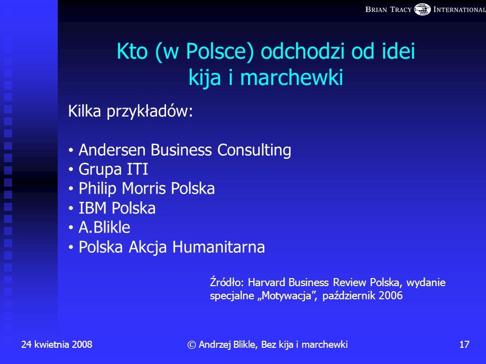Jeżeli nie kij i marchewka, to co? 24 kwietnia 2008 16 © Andrzej Blikle, Bez kija i marchewki Relacje partnerskie i wspomaganie pracownika w budowaniu