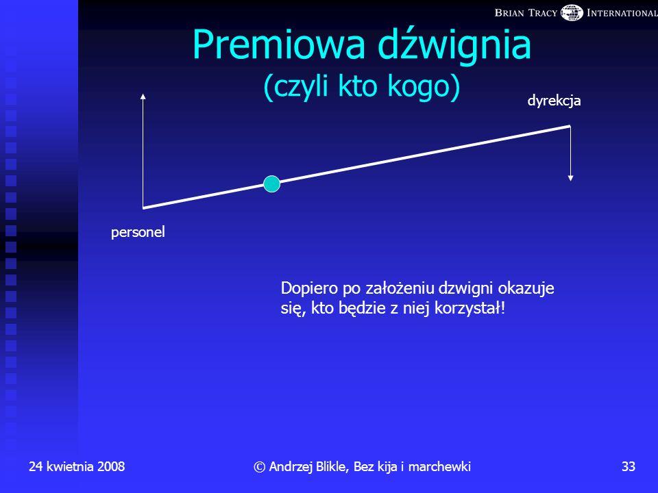 24 kwietnia 200832© Andrzej Blikle, Bez kija i marchewki Premia za wydajność a prawo Pareto 5% najlepsi 20% dobrzy 55% średni 19% słabi 1% niezaintere