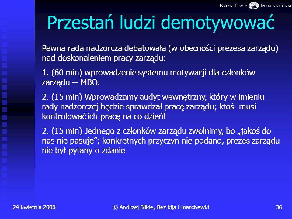 24 kwietnia 200835© Andrzej Blikle, Bez kija i marchewki Pochwały a wyrazy uznania Panie Kaziu, widzę, że się pan rozwija. Oceniam pana coraz lepiej.