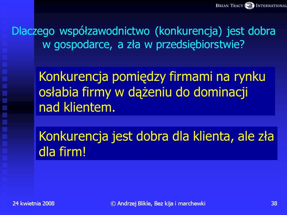24 kwietnia 200837© Andrzej Blikle, Bez kija i marchewki Co to jest dobra praca? samorealizacja uznanie zespołu przynależność do zespołu poczucie bezp