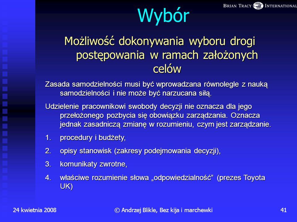 24 kwietnia 200840© Andrzej Blikle, Bez kija i marchewki Wartość Pracownik powinien wiedzieć jaką wartość tworzy jego praca! Powinien czuć się dumny z