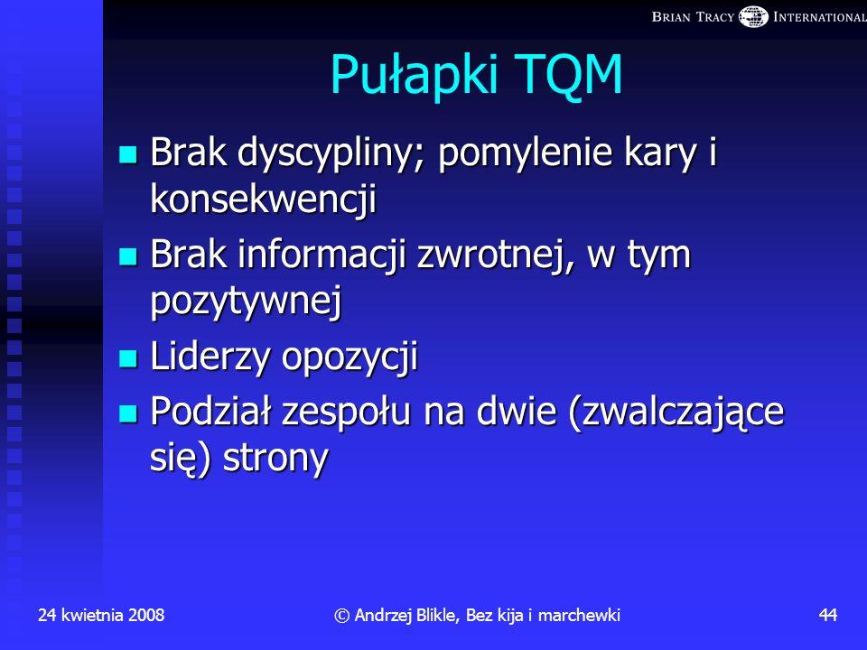 24 kwietnia 200843© Andrzej Blikle, Bez kija i marchewki PYTANIE: Dlaczego godzimy się płacić tyle samo za złą pracę, co za dobrą? ODPOWIEDŹ: Bo nie g