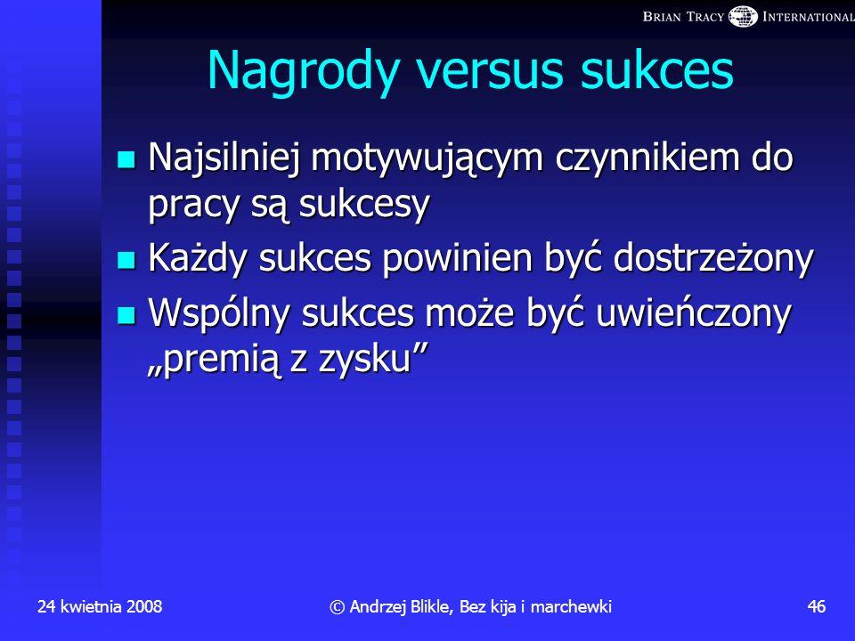 24 kwietnia 200845© Andrzej Blikle, Bez kija i marchewki Kary versus Konsekwencje Jedyną dyscyplinarną konsekwencją złej pracy na danym stanowisku pow