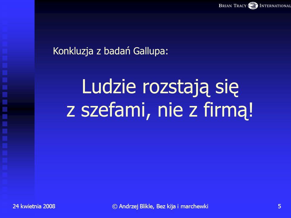 Dlaczego pracownicy odchodzą z pracy? 24 kwietnia 20084© Andrzej Blikle, Bez kija i marchewki Wyniki badań Instytutu Gallupa prowadzonych przez 25 lat