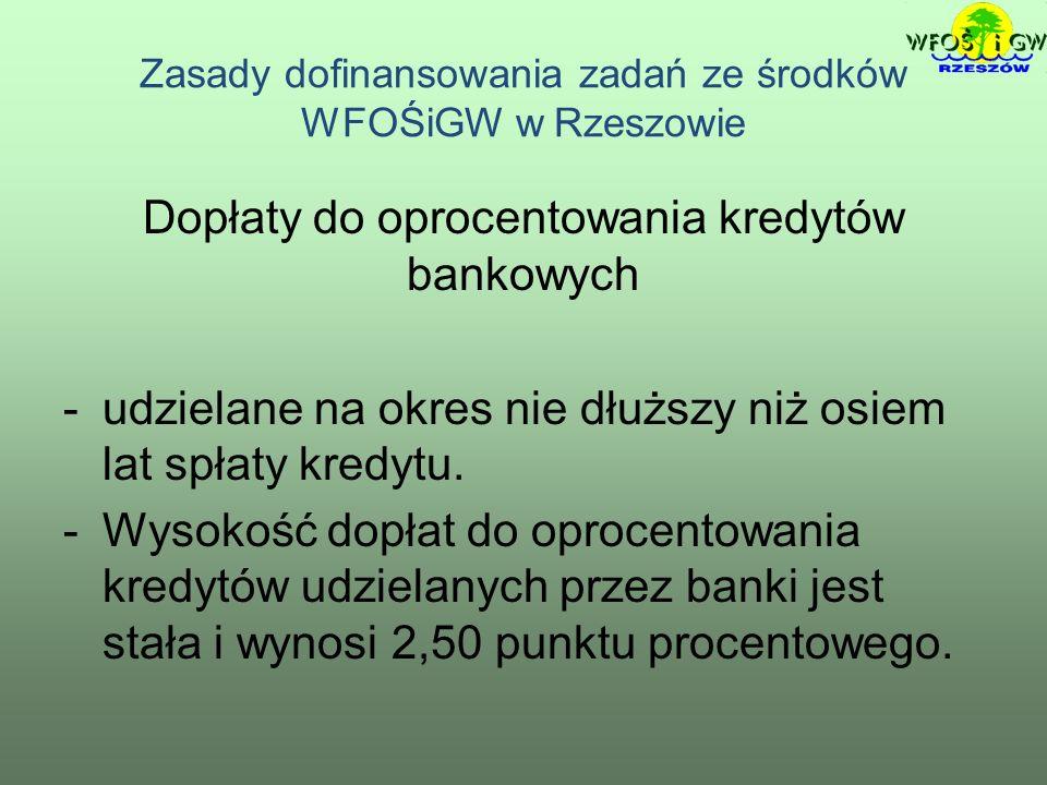 Zasady dofinansowania zadań ze środków WFOŚiGW w Rzeszowie Dopłaty do oprocentowania kredytów bankowych -udzielane na okres nie dłuższy niż osiem lat spłaty kredytu.