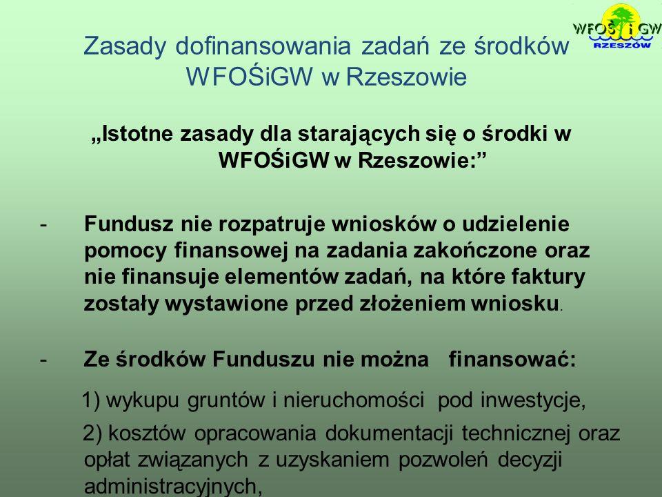 Zasady dofinansowania zadań ze środków WFOŚiGW w Rzeszowie Istotne zasady dla starających się o środki w WFOŚiGW w Rzeszowie: -Fundusz nie rozpatruje wniosków o udzielenie pomocy finansowej na zadania zakończone oraz nie finansuje elementów zadań, na które faktury zostały wystawione przed złożeniem wniosku.
