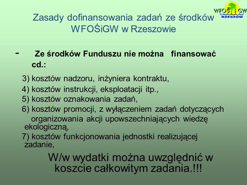 Zasady dofinansowania zadań ze środków WFOŚiGW w Rzeszowie - Ze środków Funduszu nie można finansować cd.: 3) kosztów nadzoru, inżyniera kontraktu, 4) kosztów instrukcji, eksploatacji itp., 5) kosztów oznakowania zadań, 6) kosztów promocji, z wyłączeniem zadań dotyczących organizowania akcji upowszechniających wiedzę ekologiczną, 7) kosztów funkcjonowania jednostki realizującej zadanie, W/w wydatki można uwzględnić w koszcie całkowitym zadania.!!!