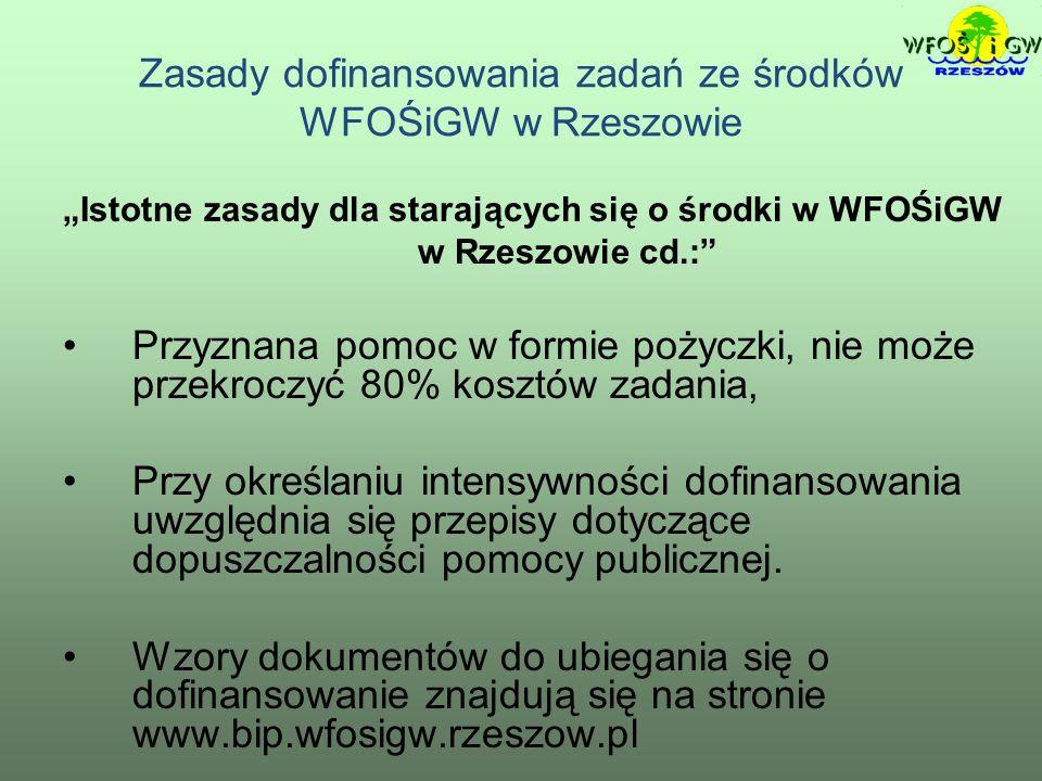 Zasady dofinansowania zadań ze środków WFOŚiGW w Rzeszowie Istotne zasady dla starających się o środki w WFOŚiGW w Rzeszowie cd.: Przyznana pomoc w formie pożyczki, nie może przekroczyć 80% kosztów zadania, Przy określaniu intensywności dofinansowania uwzględnia się przepisy dotyczące dopuszczalności pomocy publicznej.