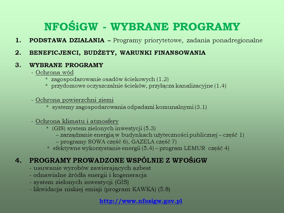 NFOŚiGW - WYBRANE PROGRAMY 1.PODSTAWA DZIAŁANIA – Programy priorytetowe, zadania ponadregionalne 2.BENEFICJENCI, BUDŻETY, WARUNKI FINANSOWANIA 3.WYBRANE PROGRAMY - Ochrona wód * zagospodarowanie osadów ściekowych (1.2) * przydomowe oczyszczalnie ścieków, przyłącza kanalizacyjne (1.4) - Ochrona powierzchni ziemi * systemy zagospodarowania odpadami komunalnymi (3.1) - Ochrona klimatu i atmosfery * (GIS) system zielonych inwestycji (5.3) – zarządzanie energią w budynkach użyteczności publicznej – część 1) – programy SOWA część 6), GAZELA część 7) * efektywne wykorzystanie energii (5.4) – program LEMUR część 4) 4.PROGRAMY PROWADZONE WSPÓLNIE Z WFOŚiGW - usuwanie wyrobów zawierających azbest - odnawialne źródła energii i kogeneracja - system zielonych inwestycji (GIS) - likwidacja niskiej emisji (program KAWKA) (5.8) http://www.nfosigw.gov.pl