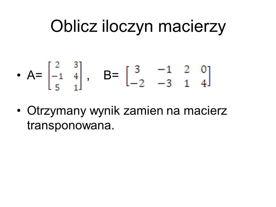 Oblicz iloczyn macierzy A=, B= Otrzymany wynik zamien na macierz transponowana.
