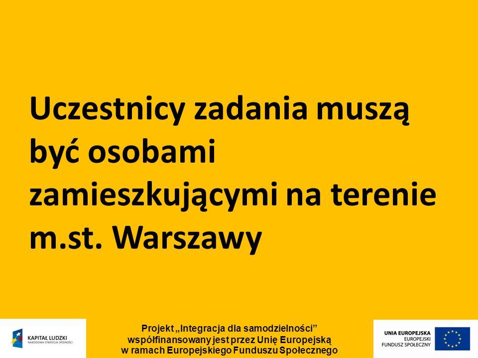 Uczestnicy zadania muszą być osobami zamieszkującymi na terenie m.st. Warszawy Projekt Integracja dla samodzielności współfinansowany jest przez Unię