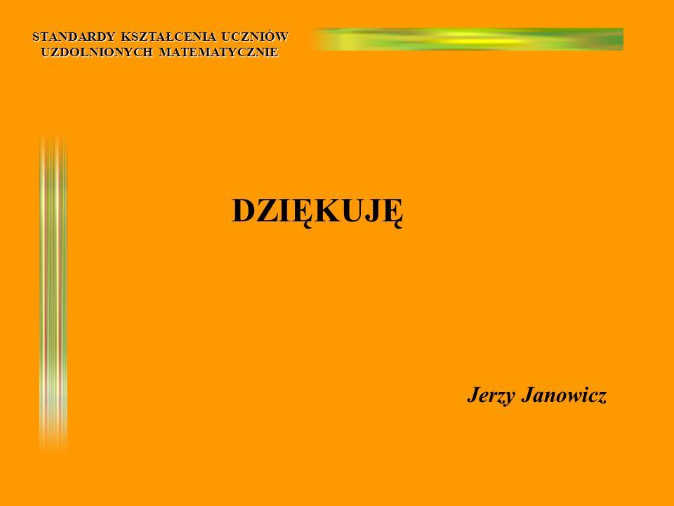 STANDARDY KSZTAŁCENIA UCZNIÓW UZDOLNIONYCH MATEMATYCZNIE DZIĘKUJĘ Jerzy Janowicz