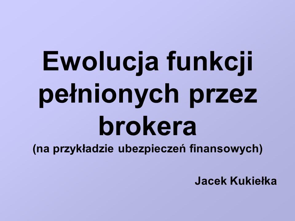 Ewolucja funkcji pełnionych przez brokera (na przykładzie ubezpieczeń finansowych) Jacek Kukiełka