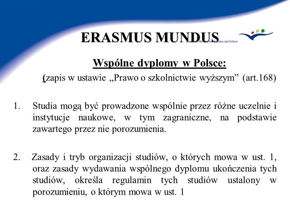 ERASMUS MUNDUS Wspólne dyplomy w Polsce: (zapis w ustawie Prawo o szkolnictwie wyższym (art.168) 1.Studia mogą być prowadzone wspólnie przez różne uczelnie i instytucje naukowe, w tym zagraniczne, na podstawie zawartego przez nie porozumienia.