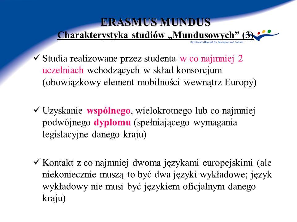 ERASMUS MUNDUS ERASMUS MUNDUS Charakterystyka studiów Mundusowych (3) Studia realizowane przez studenta w co najmniej 2 uczelniach wchodzących w skład konsorcjum (obowiązkowy element mobilności wewnątrz Europy) Uzyskanie wspólnego, wielokrotnego lub co najmniej podwójnego dyplomu (spełniającego wymagania legislacyjne danego kraju) Kontakt z co najmniej dwoma językami europejskimi (ale niekoniecznie muszą to być dwa języki wykładowe; język wykładowy nie musi być językiem oficjalnym danego kraju)