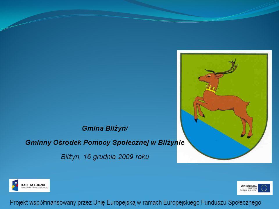 Projekt systemowy Program Operacyjny Kapitał Ludzki Gmina Bliżyn/ Gminny Ośrodek Pomocy Społecznej w Bliżynie Bliżyn, 16 grudnia 2009 roku Projekt wsp ó łfinansowany przez Unię Europejską w ramach Europejskiego Funduszu Społecznego