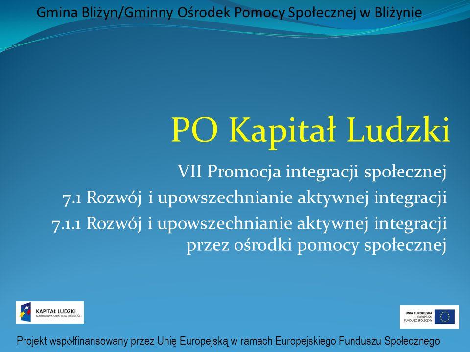 Projekt wsp ó łfinansowany przez Unię Europejską w ramach Europejskiego Funduszu Społecznego Gmina Bliżyn/Gminny Ośrodek Pomocy Społecznej w Bliżynie PO Kapitał Ludzki VII Promocja integracji społecznej 7.1 Rozwój i upowszechnianie aktywnej integracji 7.1.1 Rozwój i upowszechnianie aktywnej integracji przez ośrodki pomocy społecznej